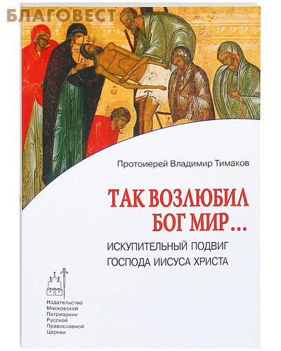 Так возлюбил Бог мир... Искупительный подвиг Господа Иисуса Христа. Протоиерей Владимир Тимаков