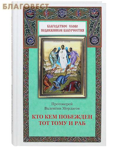 Кто кем побежден тот тому и раб. Протоиерей Валентин Мордасов