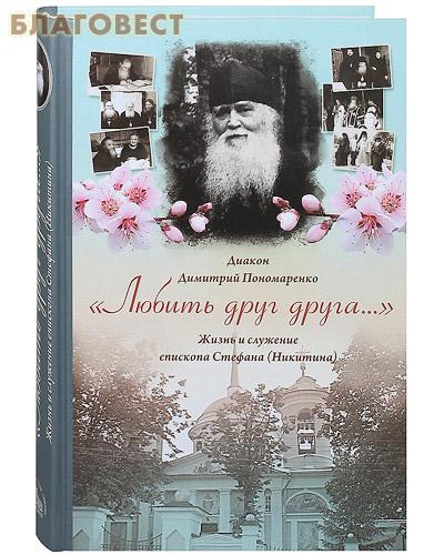 Любить друг друга... Жизнь и служение епископа Стефана (Никитина). Диакон Димитрий Пономаренко