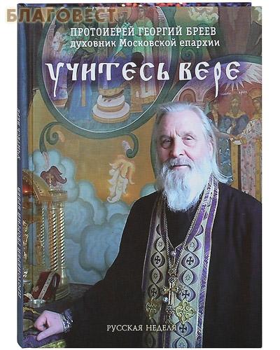 Учитесь вере. Протоиерей Георгий Бреев, духовник Московской епархии ( Русская неделя -  )