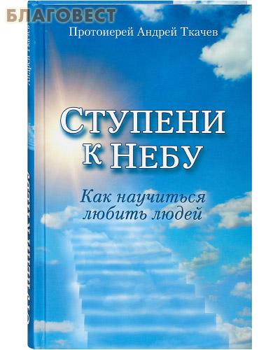Ступени к небу. Как научиться любить людей. Протоиерей Андрей Ткачев. В ассортименте