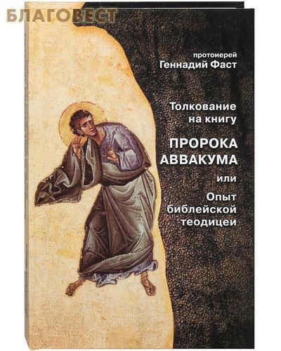 Толкование на книгу пророка Аввакума или Опыт библейской теодицеи. Протоиерей Геннадий Фаст ( Богуславкнига -  )