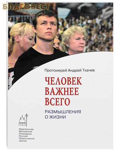 Человек важнее всего. Размышления о жизни. Протоиерей Андрей Ткачев ( Московской Патриархии -  )