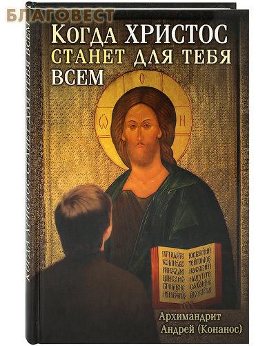 Когда Христос станет для тебя всем. Архимандрит Андрей (Конанос)