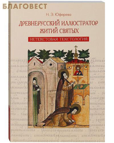 Древнерусский иллюстратор житий святых. Нетекстовая текстология. Н. Э. Юферева