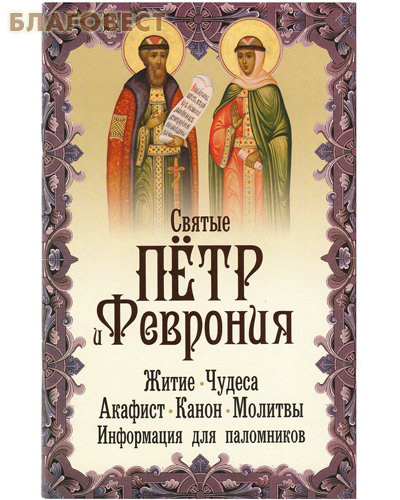 Святые Пётр и Феврония. Житие. Чудеса. Акафист. Канон. Молитвы. Информация для паломников