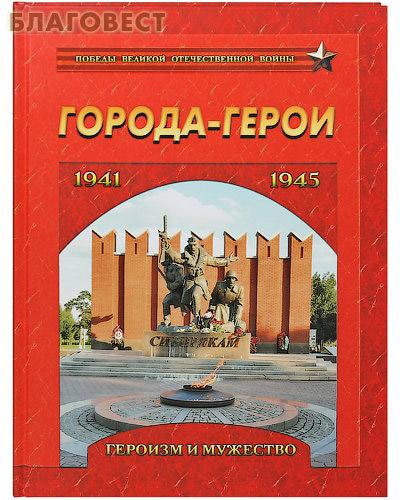 Города-герои 1941-1945. Героизм и мужество