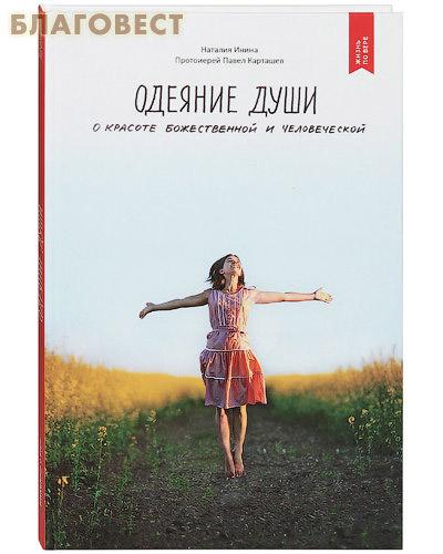 Одеяние души. О красоте божественной и человеческой. Наталия Инина. Протоиерей Павел Карташев