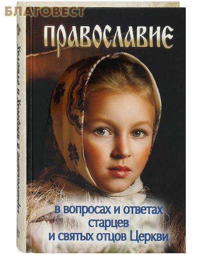 Православие в вопросах и ответах старцев и святых отцов Церкви