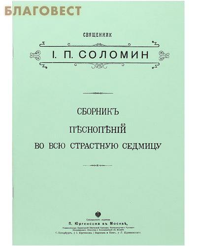 Сборник песнопений во всю Страстную седмицу. Священник И. П. Соломин