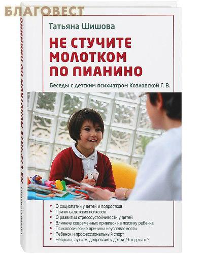 Не стучите молотком по пианино. Беседы с детским психиатром Козловской Г. В. Татьяна Шипова