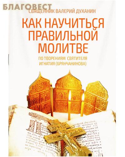 Как научиться правильной молитве. По творениям святителя Игнатия (Брянчанинова). Священник Валерий Духанин