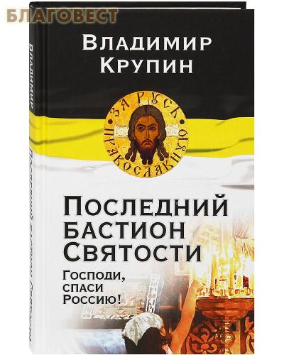 Последний бастион Святости. Господи, спаси Россию! Владимир Крупин