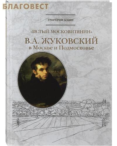 Истый московитянин. В. А. Жуковский в Москве и Подмосковье. Григорий Зобин