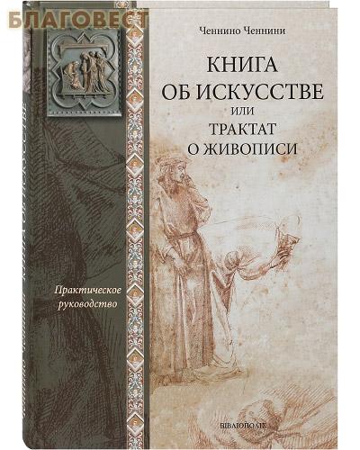 Книга об искусстве или трактат о живописи. Практическое руководство. Ченнино Ченнини