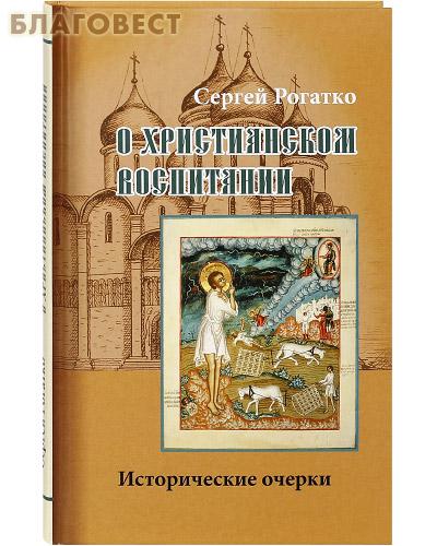 О христианском воспитании. Исторические очерки. Сергей Рогатко
