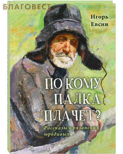 По кому палка плачет. Рассказы о рязанских юродивых. Игорь Евсин