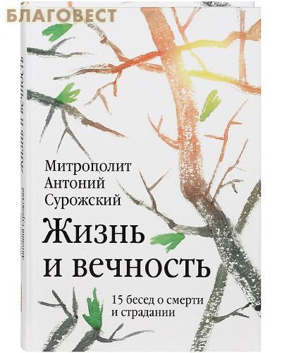 Жизнь и вечность. 15 бесед о смерти и страдании. Митрополит Антоний Сурожский