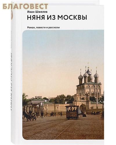Няня из Москвы. Роман. Повести и рассказы. Иван Шмелев