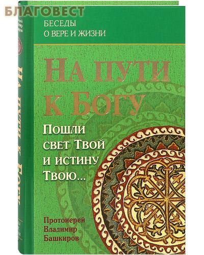 На пути к Богу. Пошли свет Твой и истину Твою... Протоиерей Владимир Башкиров
