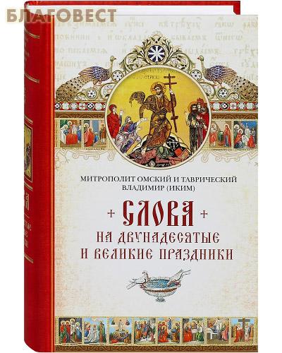 Слова на двунадесятые и великие праздники. Митрополит Омский и Таврический Владимир (Иким)