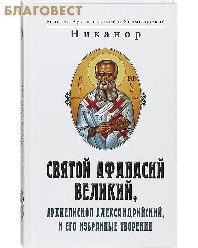 Святой Афанасий Великий, Архиепископ Александрийский и его избранные творения. Епископ Архангельский и Холмогорский Никанор