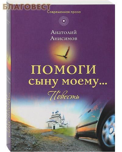 Помоги сыну моему... Повесть. Анатолий Анисимов
