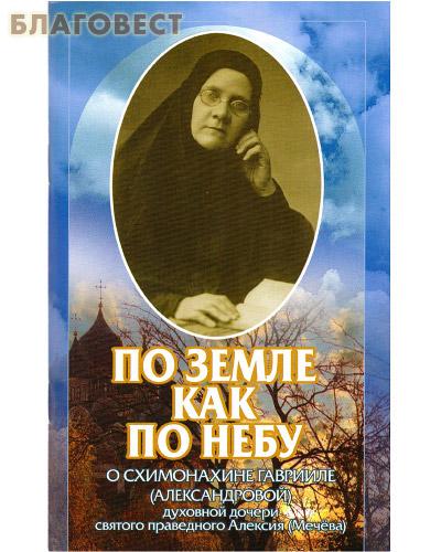 По земле как по небу. О схимонахине Гаврииле (Александровой) духовной дочери святого праведного Алексия (Мечёва)