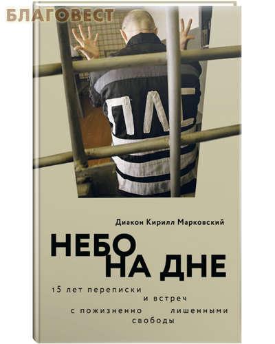 Небо на дне. 15 лет переписки и встреч с пожизненно лишенными свободы. Диакон Кирилл Марковский