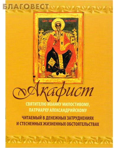Акафист святителю Иоанну Милостивому, патриарху Александрийскому читаемый в денежных затруднениях и стесненных жизненных обстоятельствах