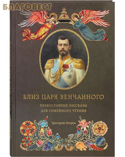 Близ царя Венчанного. Православные рассказы для семейного чтения. Григорий Петров