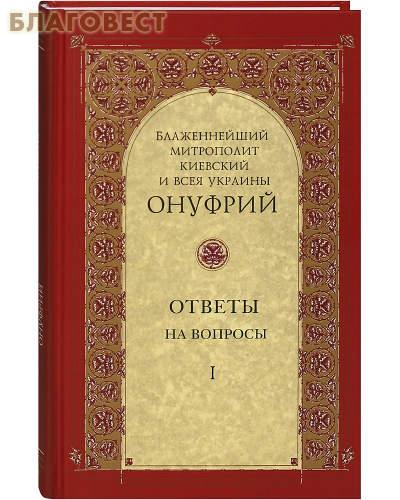 Ответы на вопросы. Том 1. Блаженнейший Митрополит Киевский и всея Украины Онуфрий