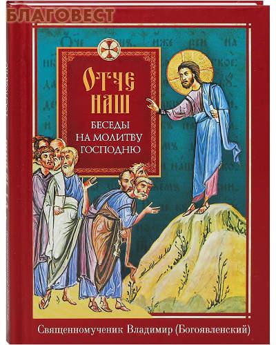 Отче наш. Беседы на молитву Господню. Священномученик Владимир (Богоявленский)