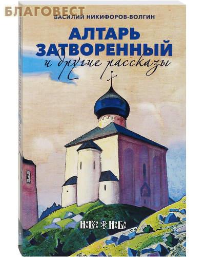 Алтарь затворенный и другие рассказы. Василий Никифоров-Волгин