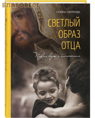 Светлый образ отца. Подвиг веры и благочестия. Галина Чинякова