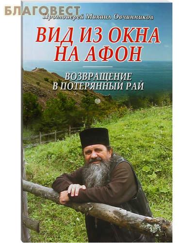 Вид из окна на Афон. Возвращение в потерянный рай. Протоиерей Михаил Овчинников