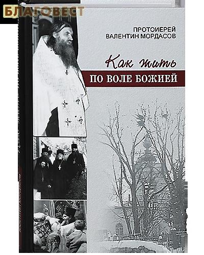 Как жить по воле Божией. Протоиерей Валентин Мордасов