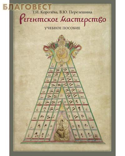 Регентское мастерство. Учебное пособие. Т. И. Королева, В. Ю. Перелешина
