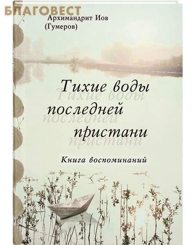 Тихие воды последней пристани. Книга воспоминаний. Архимандрит Иов (Гумеров)