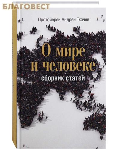 О мире и человеке. Сборник статей. Протоиерей Андрей Ткачев