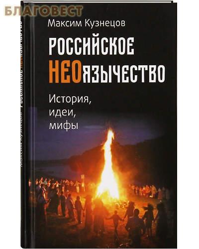 Российское неоязычество. История, идеи, мифы. Максим Кузнецов