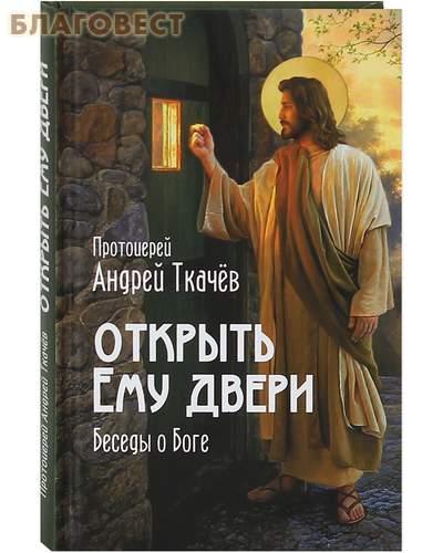 Открыть Ему двери. Беседы о Боге. Протоиерей Андрей Ткачев