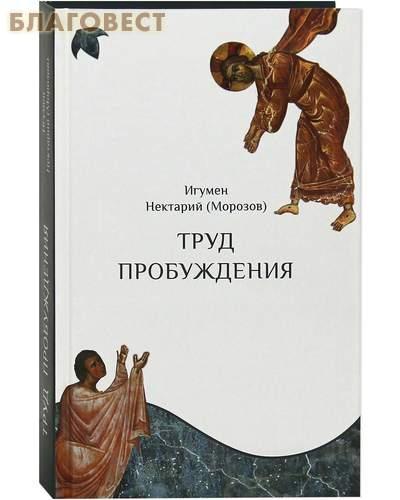 Труд пробуждения. Беседы на воскресные и праздничные евангельские чтения и дни памяти святых. Игумен Нектарий (Морозов)