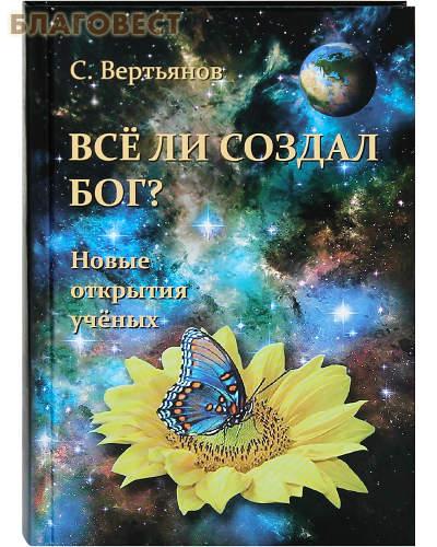Все ли создал Бог? Новые открытия ученых. С. Вертьянов
