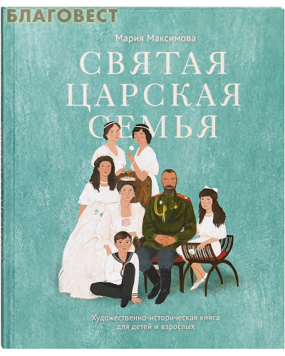 Святая царская семья. Художественно-историческая книга для детей и взрослых. Мария Максимова