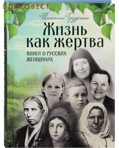 Жизнь как жертва. Книга о русских женщинах. Татьяна Грудкина