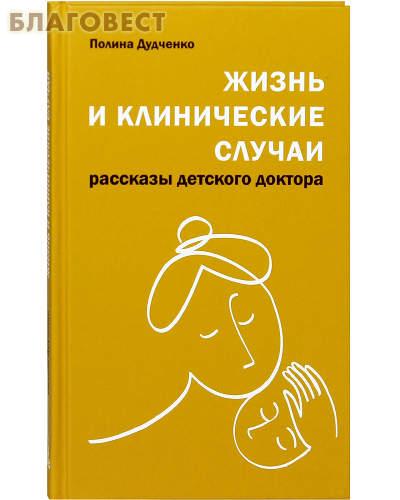 Жизнь и клинические случаи. Рассказы детского доктора. Полина Дудченко