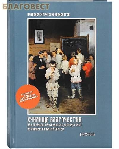 Училище благочестия или примеры христианских добродетелей, избранные из житий святых. Протоиерей Григорий Мансветов