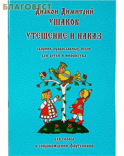 Утешение и наказ. Сборник православных песнопений для детей и юношества. Для голоса в сопровождении фортепиано. Диакон Димитрий Ушаков