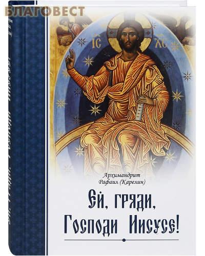 Ей, гряди, Господи Иисусе! Архимандрит Рафаил (Карелин)